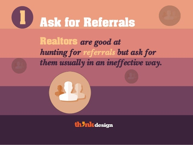 Ask for Referrals Realtors are good at hunting for referrals but ask for them usually in an ineffective way. 1
