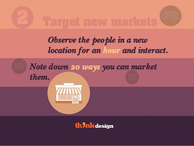 Target new markets Observe the people in a new location for an hour and interact. 2 Note down 20 ways you can market them.