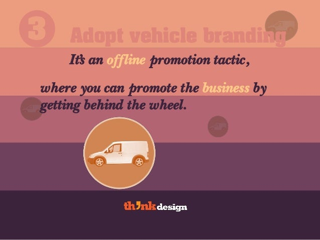 Adopt vehicle branding It's an offline promotion tactic, 3 where you can promote the business by getting behind the wheel.