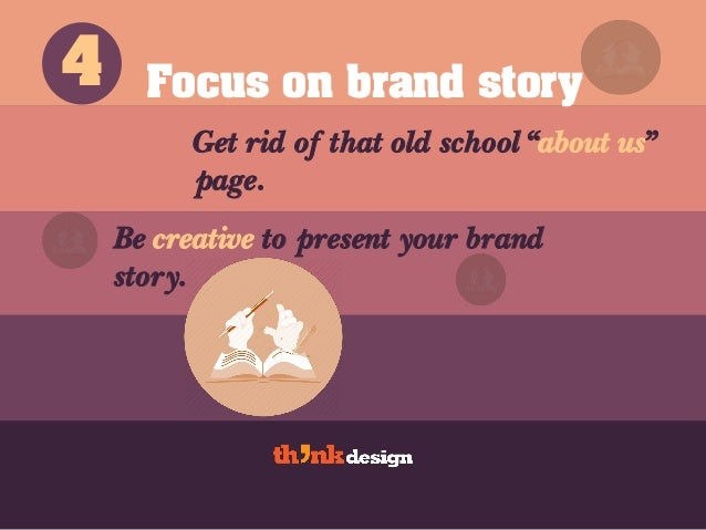 """Focus on brand story Get rid of that old school """"about us"""" page. 4 Be creative to present your brand story."""