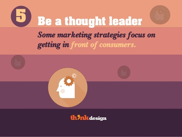 Be a thought leader Some marketing strategies focus on getting in front of consumers. 5
