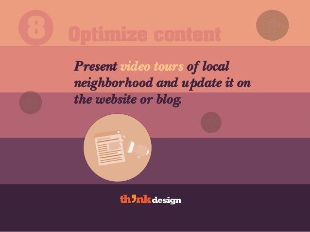 Optimize content8 Present video tours of local neighborhood and update it on the website or blog.