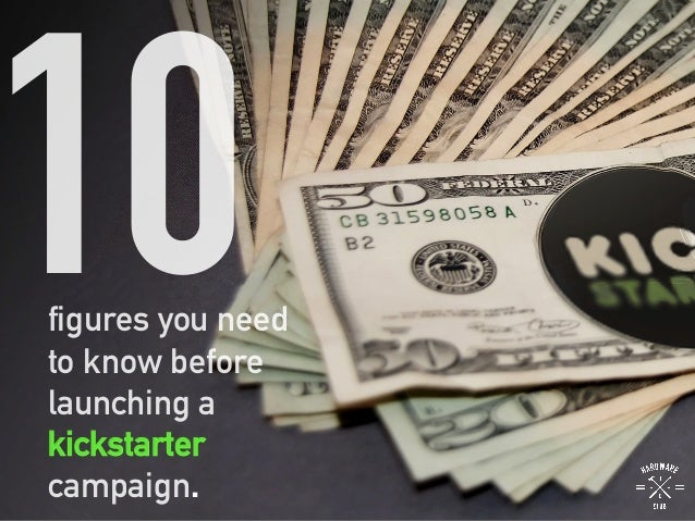 figures you need to know before launching a kickstarter campaign 10 .