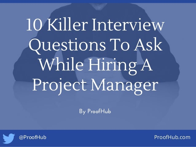 10 Killer Interview Questions To Ask While Hiring A Project Manager By ProofHub @ProofHub ProofHub.com