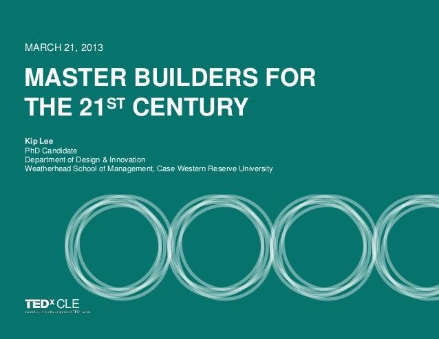MASTER BUILDERS FORTHE 21ST CENTURYMARCH 21, 2013Kip LeePhD CandidateDepartment of Design & InnovationWeatherhead School o...