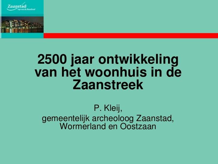 2500 jaar ontwikkelingvan het woonhuis in de      Zaanstreek              P. Kleij, gemeentelijk archeoloog Zaanstad,    W...