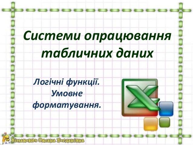 Системи опрацювання табличних даних Логічні функції. Умовне форматування.