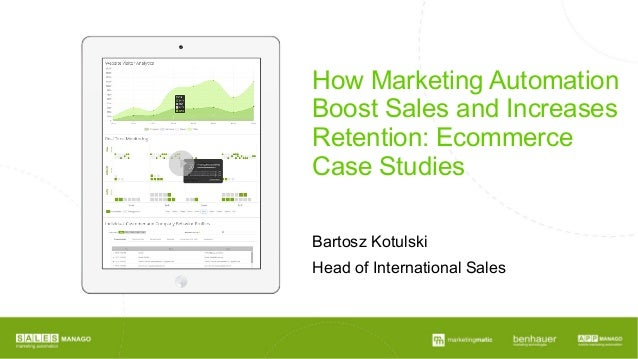How Marketing Automation Boost Sales and Increases Retention: Ecommerce Case Studies Bartosz Kotulski Head of Internationa...