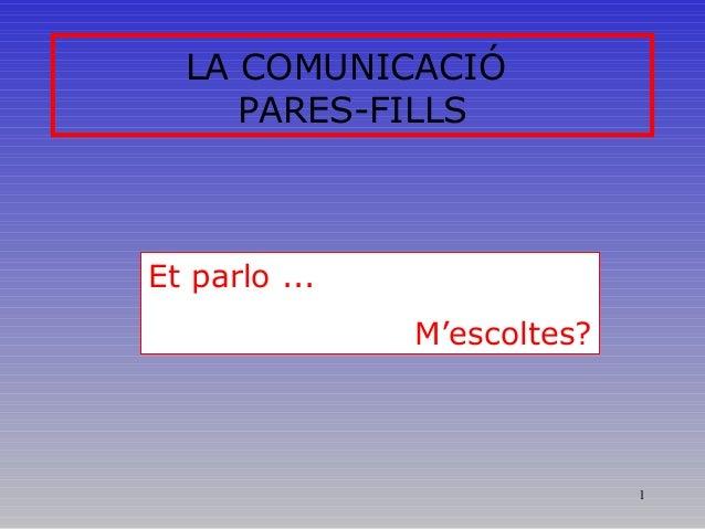 1 LA COMUNICACIÓ PARES-FILLS Et parlo ... M'escoltes?