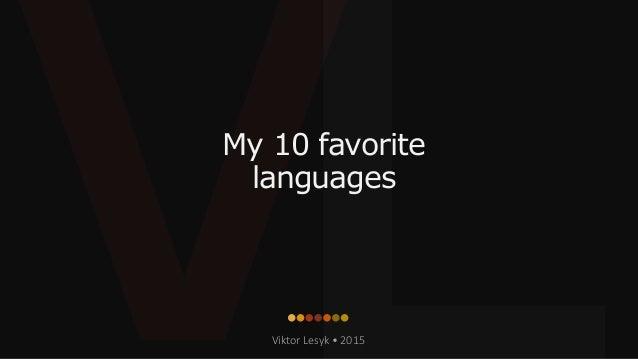 My 10 favorite languages Viktor Lesyk • 2015
