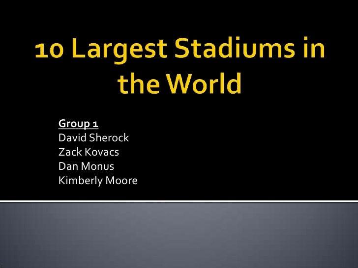 10 Largest Stadiums in the World<br />Group 1<br />David Sherock<br />Zack Kovacs<br />Dan Monus<br />Kimberly Moore<br />