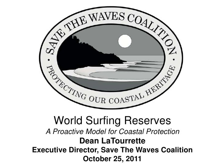 World Surfing Reserves   A Proactive Model for Coastal Protection             Dean LaTourretteExecutive Director, Save The...