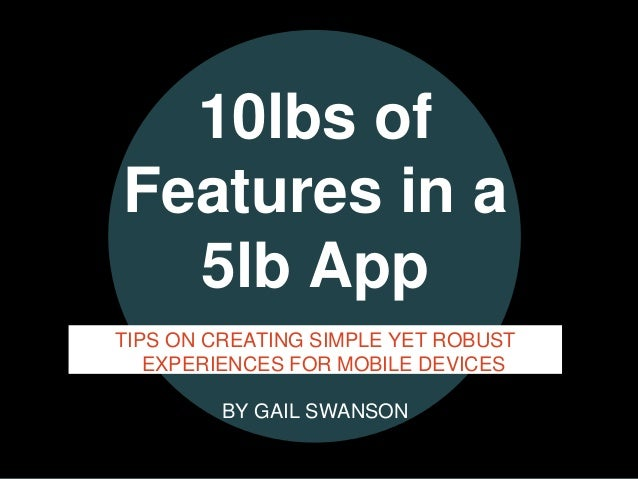 ©Gail Swanson @practicallyux©Gail Swanson @practicallyux 10lbs of Features in a 5lb App TIPS ON CREATING SIMPLE YET ROBUST...