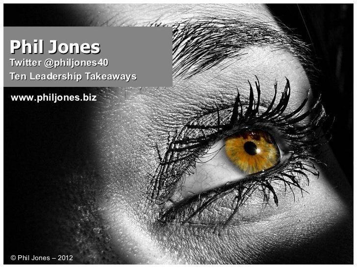 Phil Jones Twitter @philjones40  Ten Leadership Takeaways © Phil Jones – 2012 www.philjones.biz