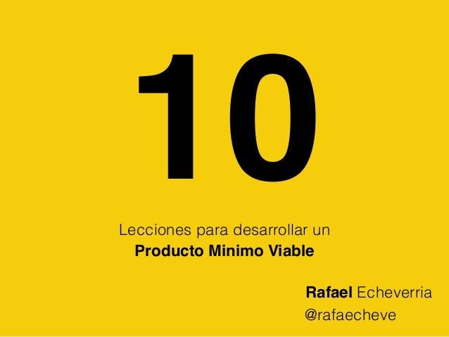 10Lecciones para desarrollar un Producto Minimo Viable @rafaecheve Rafael Echeverria