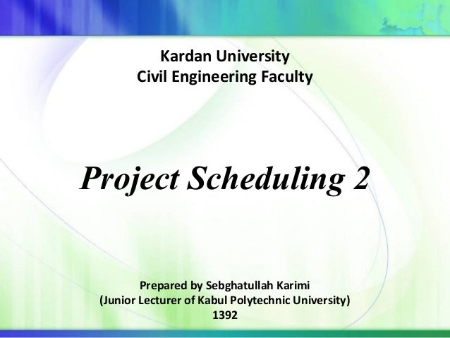 Project Scheduling 2 Prepared by Sebghatullah Karimi (Junior Lecturer of Kabul Polytechnic University) 1392 Kardan Univers...