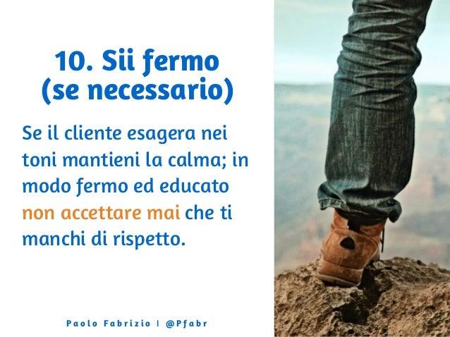 10. Sii fermo (se necessario) Se il cliente esagera nei toni mantieni la calma; in modo fermo ed educato non accettare mai...