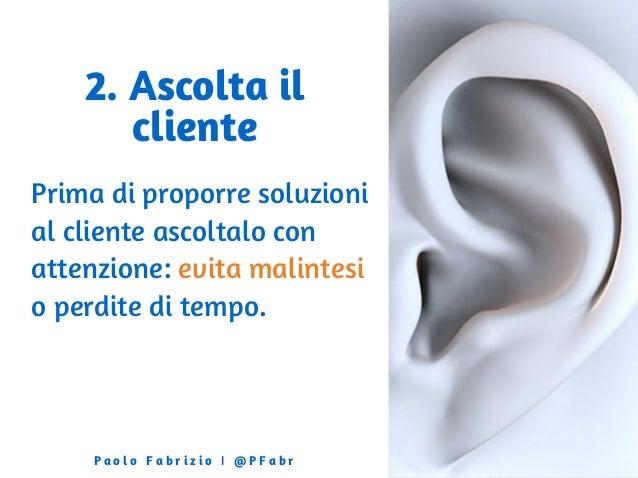 2. Ascolta il cliente Prima di proporre soluzioni al cliente ascoltalo con attenzione: evita malintesi o perdite di tempo....
