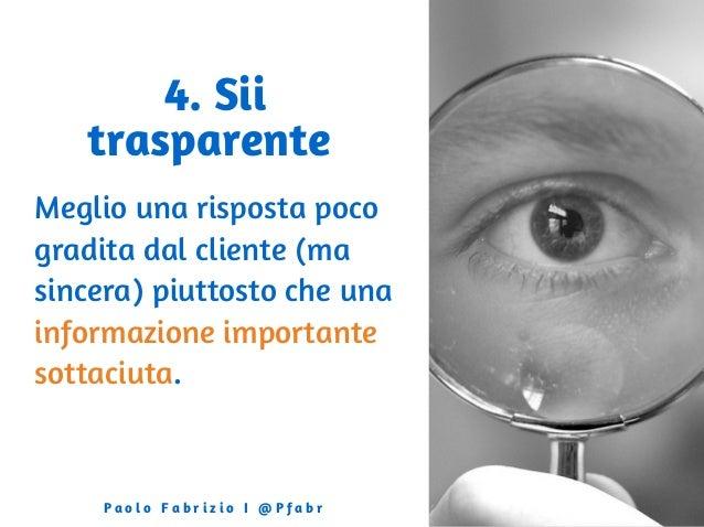 4. Sii trasparente Meglio una risposta poco gradita dal cliente (ma sincera) piuttosto che una informazione importante sot...