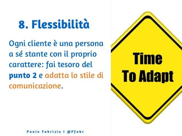 8. Flessibilità Ogni cliente è una persona a sé stante con il proprio carattere: fai tesoro del punto 2 e adatta lo stile ...
