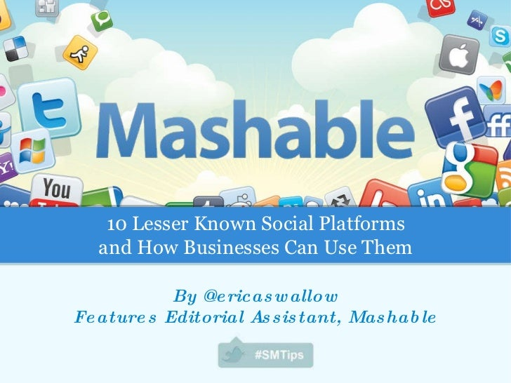 By @ericaswallow Features Editorial Assistant, Mashable 10 Lesser Known Social Platforms and How Businesses Can Use Them