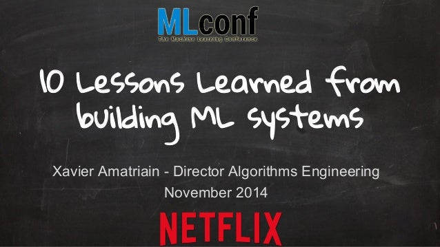 10 Lessons Learned from  building ML systems  Xavier Amatriain - Director Algorithms Engineering  November 2014