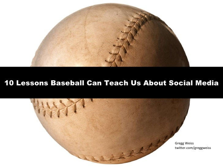 10 Lessons Baseball Can Teach Us About Social Media Gregg Weiss twitter.com/greggweiss