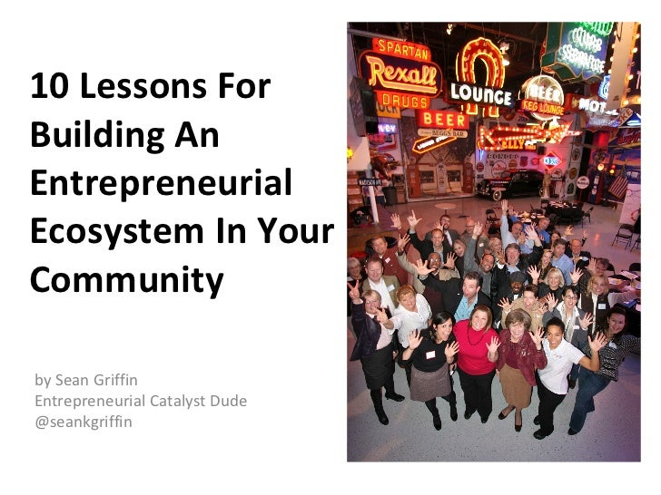 10 Lessons ForBuilding AnEntrepreneurialEcosystem In YourCommunityby Sean GriffinEntrepreneurial Catalyst Dude@seankgriffin