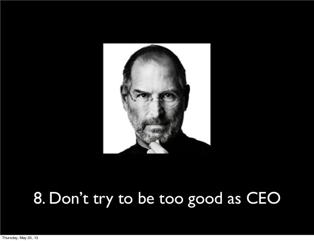 8. Don't try to be too good as CEOThursday, May 23, 13
