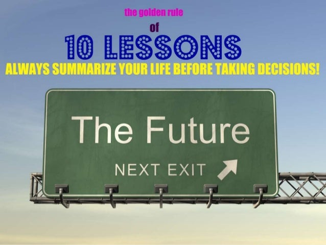 10 LESSONSLEARNEDTHE GOLDEN RULE:ALWAYSSUMMARIZE YOUR LIFEBEFORE TAKING DECISIONS