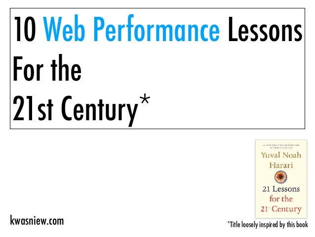 10 Web Performance Lessons For the 21st Century* *Title loosely inspired by this bookkwasniew.com