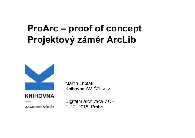 ProArc – proof of concept Projektový záměr ArcLib Martin Lhoták Knihovna AV ČR, v. v. i. Digitální archivace v ČR 1. 12. 2...