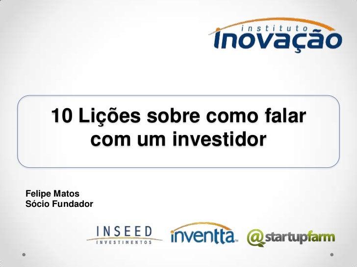 10 Lições sobre como falar com um investidor <br />Felipe Matos<br />Sócio Fundador<br />