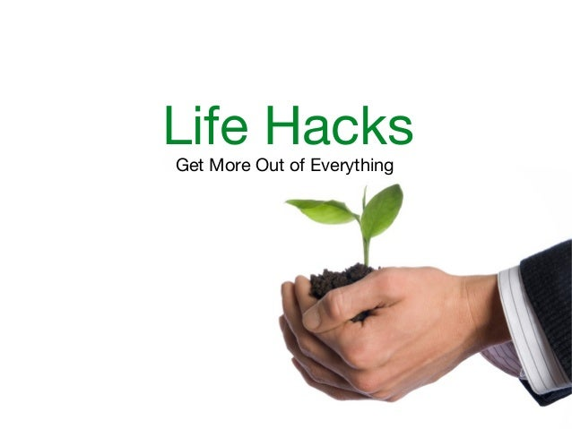 Life Hacks Get More Out of Everything