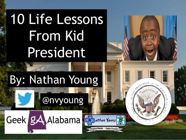 10 Life Lessons From Kid President By: Nathan Young @nvyoung