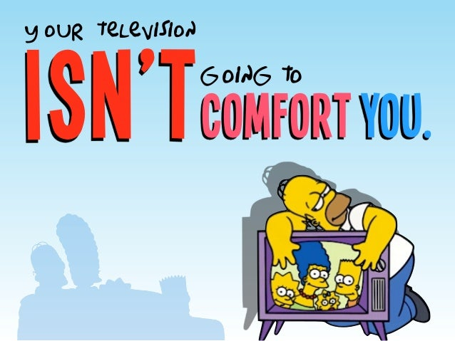 comfort you.isn't y our television going to