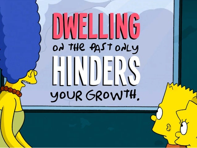 Dwelling hinders on the pas t only your growth.