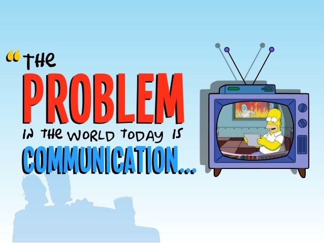 """problem The Communication... in the world today is """""""