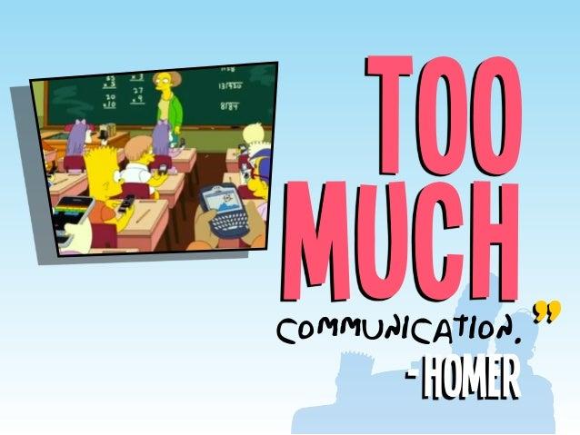 "Too muchcommunication. -Homer """