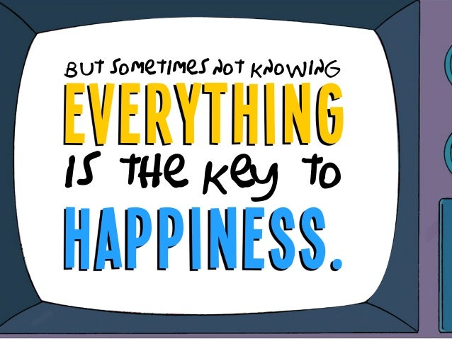 everything but sometimes not knowing is the key to happiness.