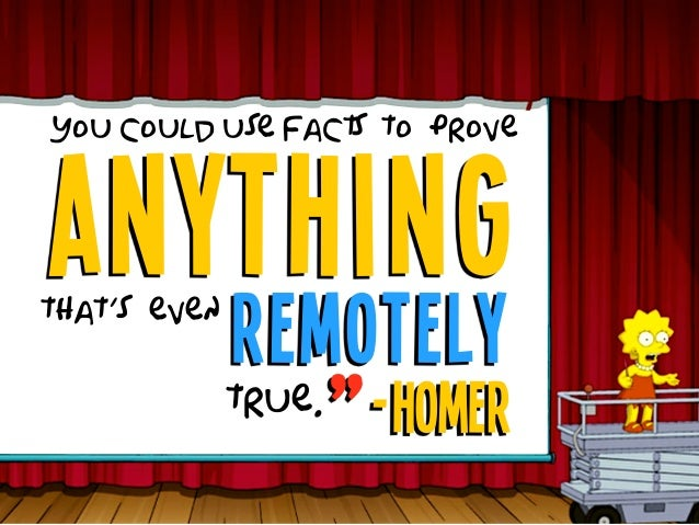 """anything You could use facts to prove that's even remotely true. -Homer"""""""