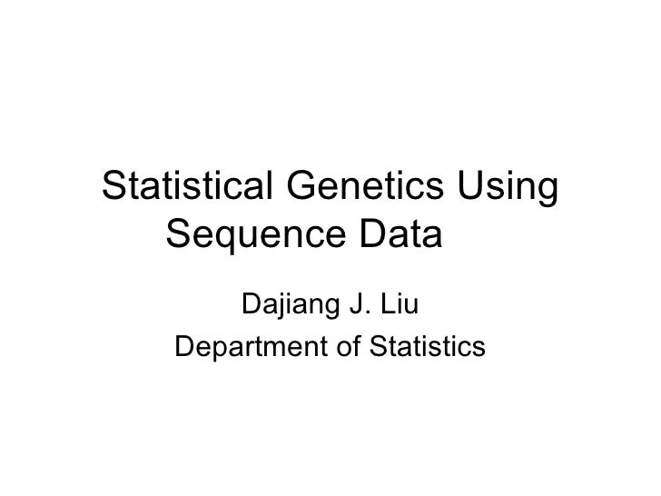 Statistical Genetics Using Sequence Data Dajiang J. Liu Department of Statistics