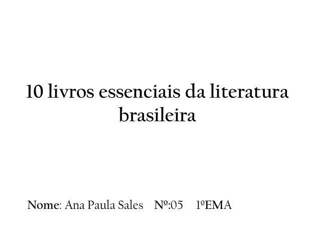 10 livros essenciais da literatura brasileira Nome: Ana Paula Sales Nº:05 1ºEMA
