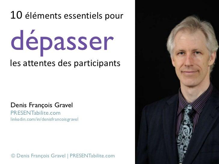 10 éléments essentiels pourdépasserles attentes des participantsDenis François GravelPRESENTabilite.comlinkedin.com/in/den...