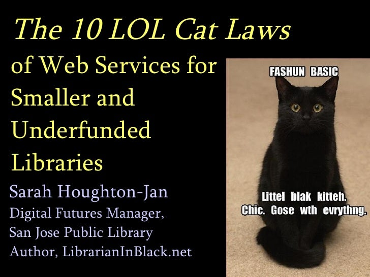 The 10 LOL Cat Laws   of Web Services for  Smaller and  Underfunded  Libraries Sarah Houghton-Jan Digital Futures Manager,...