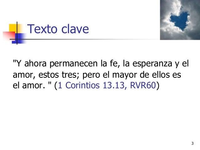 """Texto clave """"Y ahora permanecen la fe, la esperanza y el amor, estos tres; pero el mayor de ellos es el amor. """" (1 Corinti..."""