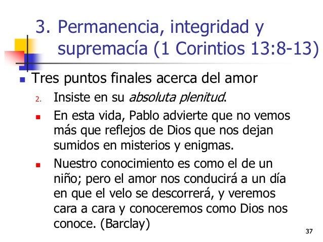 3737  Tres puntos finales acerca del amor 2. Insiste en su absoluta plenitud.  En esta vida, Pablo advierte que no vemos...
