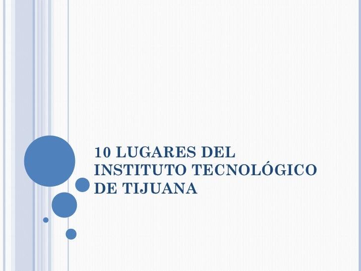 10 LUGARES DELINSTITUTO TECNOLÓGICODE TIJUANA