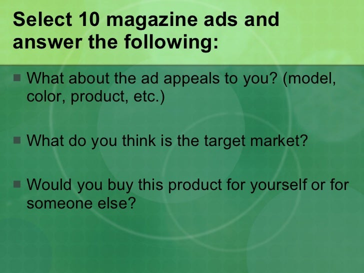 Select 10 magazine ads and answer the following: <ul><li>What about the ad appeals to you? (model, color, product, etc.) <...