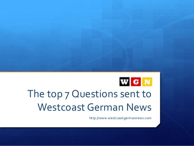 The top 7 Questions sent to Westcoast German News http://www.westcoastgermannews.com